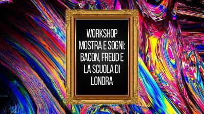 Workshop Mostra e Sogni: Bacon, Freud e la Scuola di Londra